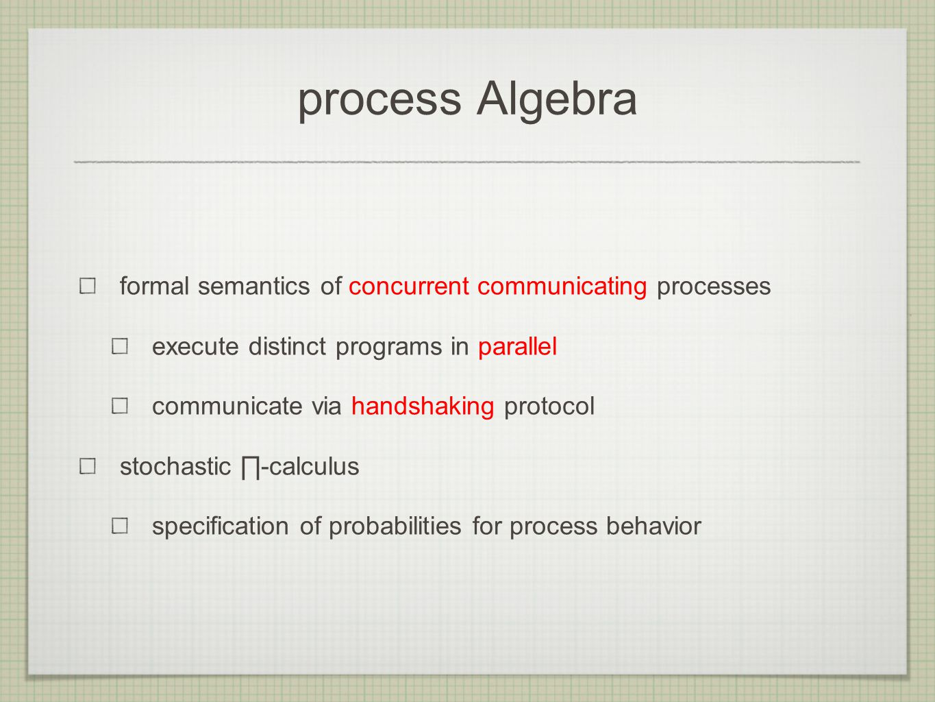 process Algebra formal semantics of concurrent communicating processes execute distinct programs in parallel communicate via handshaking protocol stochastic ∏-calculus specification of probabilities for process behavior