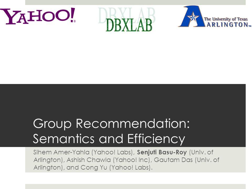 Group Recommendation: Semantics and Efficiency Sihem Amer-Yahia (Yahoo! Labs), Senjuti Basu-Roy (Univ. of Arlington), Ashish Chawla (Yahoo! Inc), Gaut