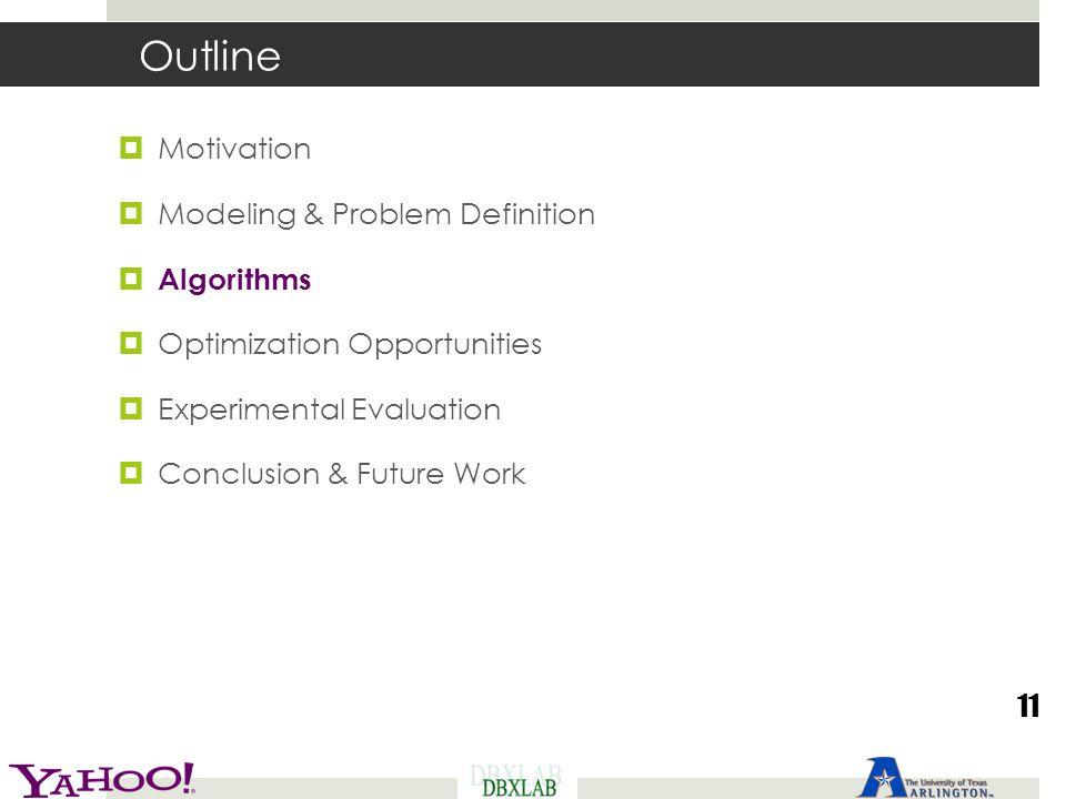 Outline  Motivation  Modeling & Problem Definition  Algorithms  Optimization Opportunities  Experimental Evaluation  Conclusion & Future Work 11