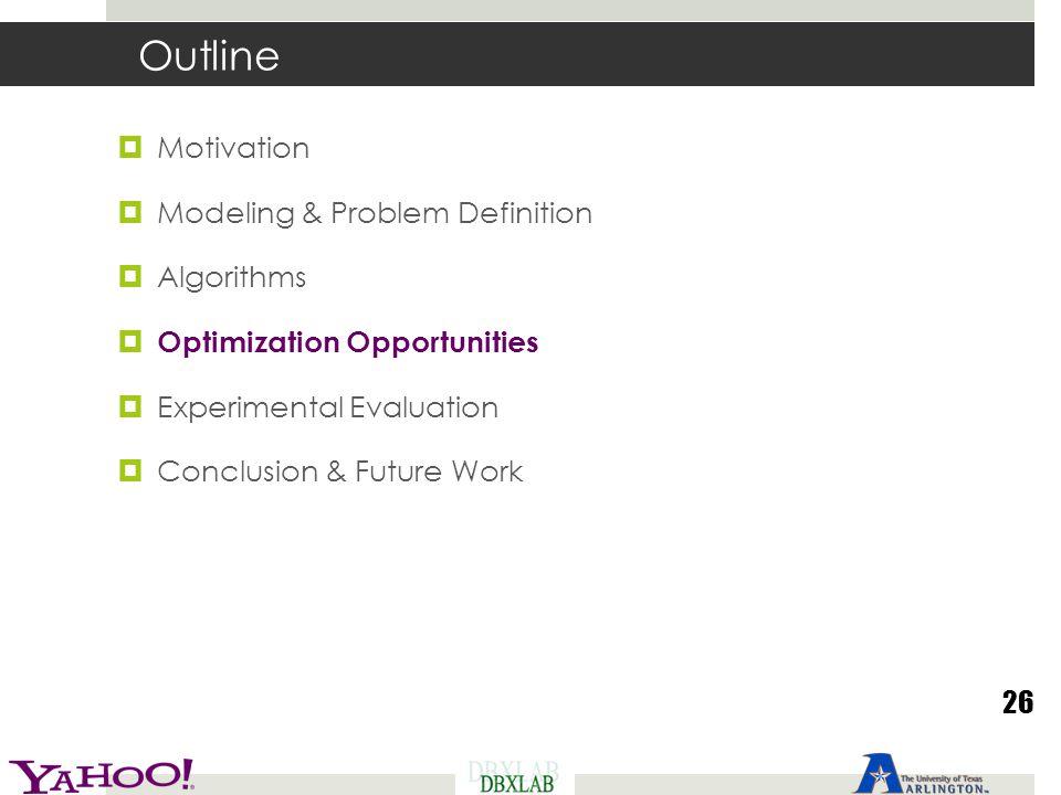 Outline  Motivation  Modeling & Problem Definition  Algorithms  Optimization Opportunities  Experimental Evaluation  Conclusion & Future Work 26
