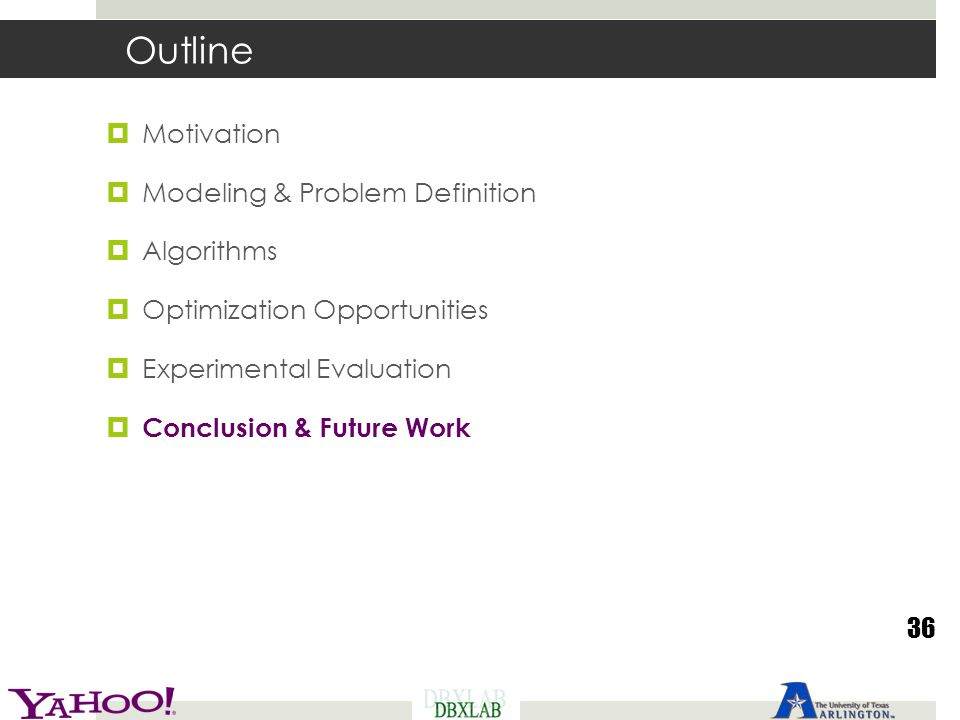Outline  Motivation  Modeling & Problem Definition  Algorithms  Optimization Opportunities  Experimental Evaluation  Conclusion & Future Work 36