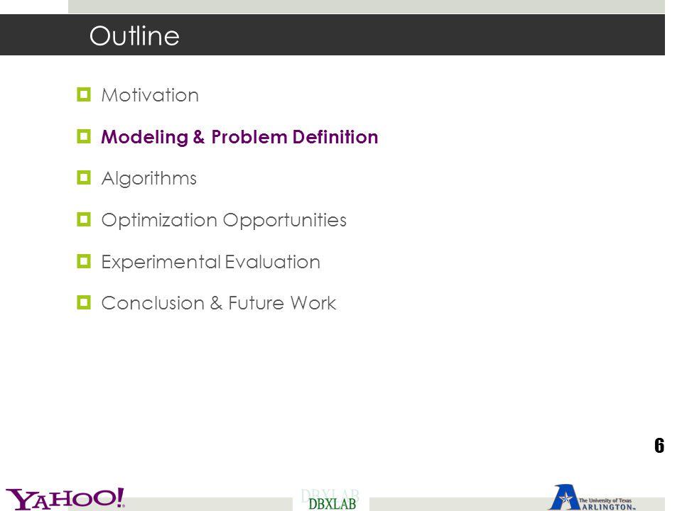 Outline  Motivation  Modeling & Problem Definition  Algorithms  Optimization Opportunities  Experimental Evaluation  Conclusion & Future Work 6