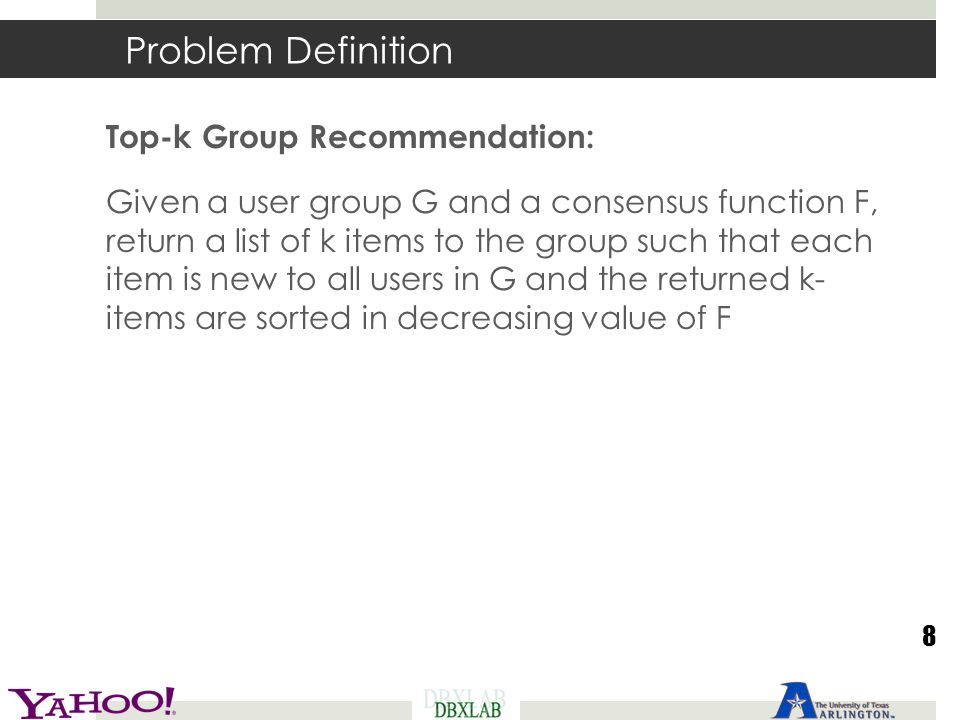 Problem Definition Top-k Group Recommendation: Given a user group G and a consensus function F, return a list of k items to the group such that each i
