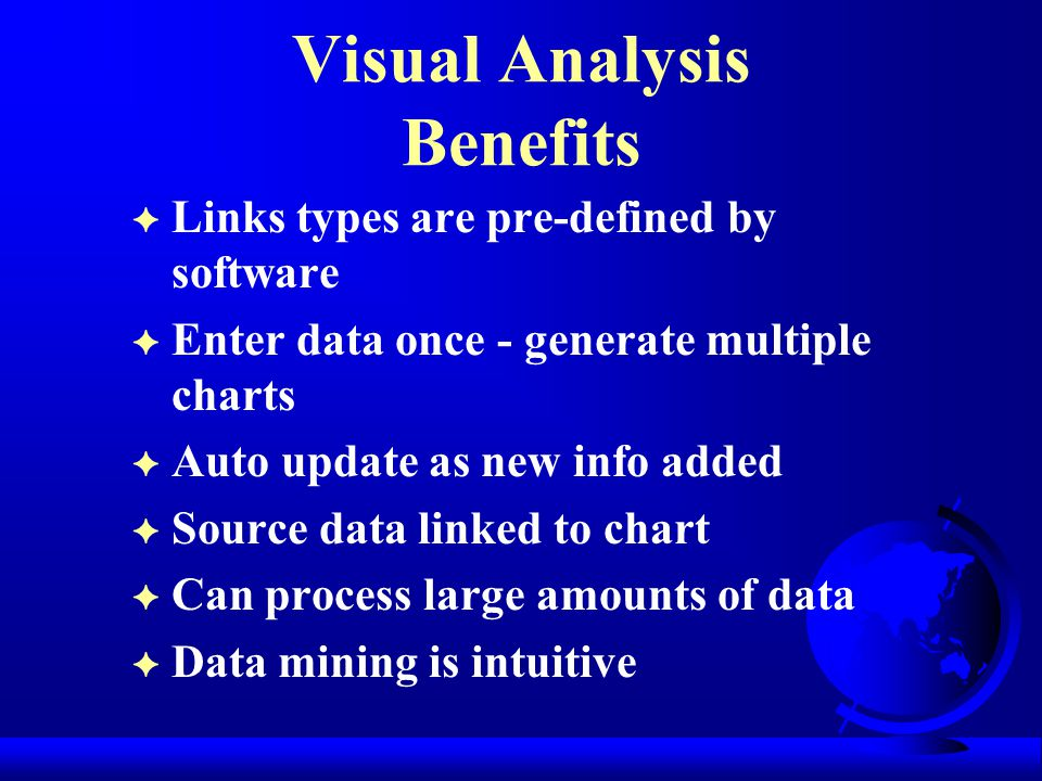 Visual Analysis Benefits F Links types are pre-defined by software F Enter data once - generate multiple charts F Auto update as new info added F Source data linked to chart F Can process large amounts of data F Data mining is intuitive