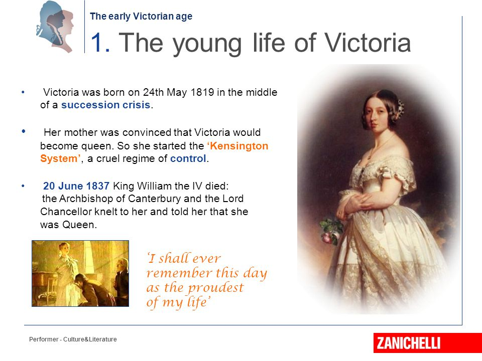The early Victorian age Performer - Culture&Literature 1. The young life of Victoria Victoria was born on 24th May 1819 in the middle of a succession
