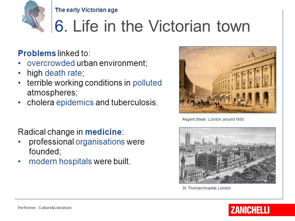 The early Victorian age Performer - Culture&Literature 6. Life in the Victorian town Problems linked to: overcrowded urban environment; high death rat