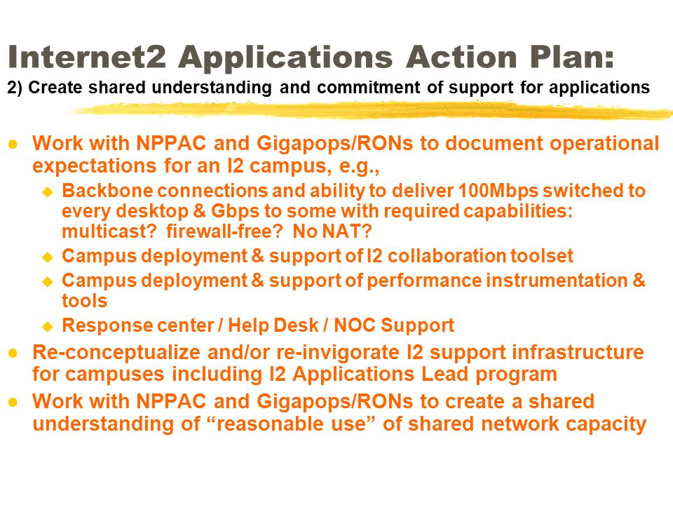 Internet2 Applications Action Plan: 2) Create shared understanding and commitment of support for applications l Work with NPPAC and Gigapops/RONs to document operational expectations for an I2 campus, e.g., u Backbone connections and ability to deliver 100Mbps switched to every desktop & Gbps to some with required capabilities: multicast.