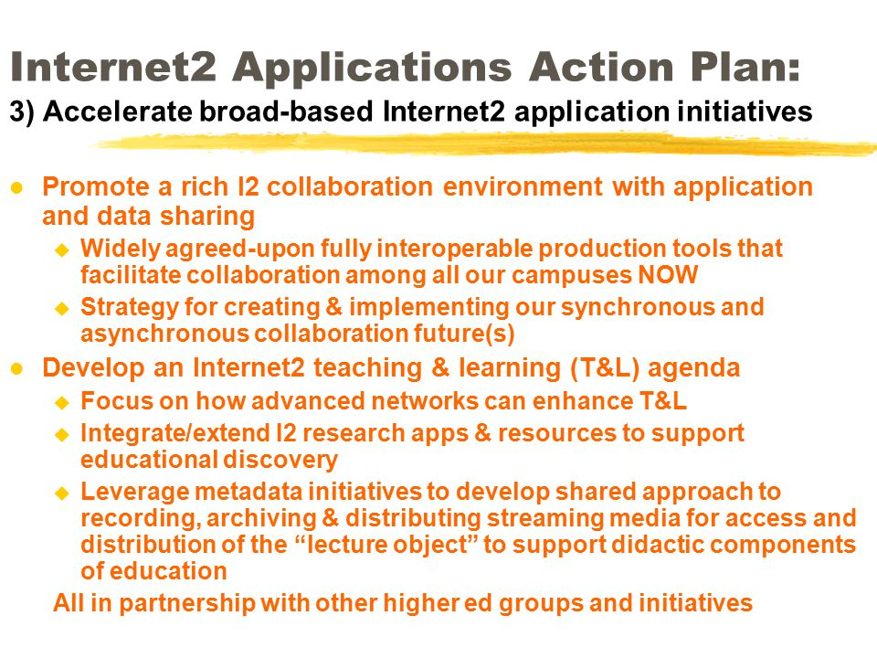 Internet2 Applications Action Plan: 3) Accelerate broad-based Internet2 application initiatives l Promote a rich I2 collaboration environment with application and data sharing u Widely agreed-upon fully interoperable production tools that facilitate collaboration among all our campuses NOW u Strategy for creating & implementing our synchronous and asynchronous collaboration future(s) l Develop an Internet2 teaching & learning (T&L) agenda u Focus on how advanced networks can enhance T&L u Integrate/extend I2 research apps & resources to support educational discovery u Leverage metadata initiatives to develop shared approach to recording, archiving & distributing streaming media for access and distribution of the lecture object to support didactic components of education All in partnership with other higher ed groups and initiatives