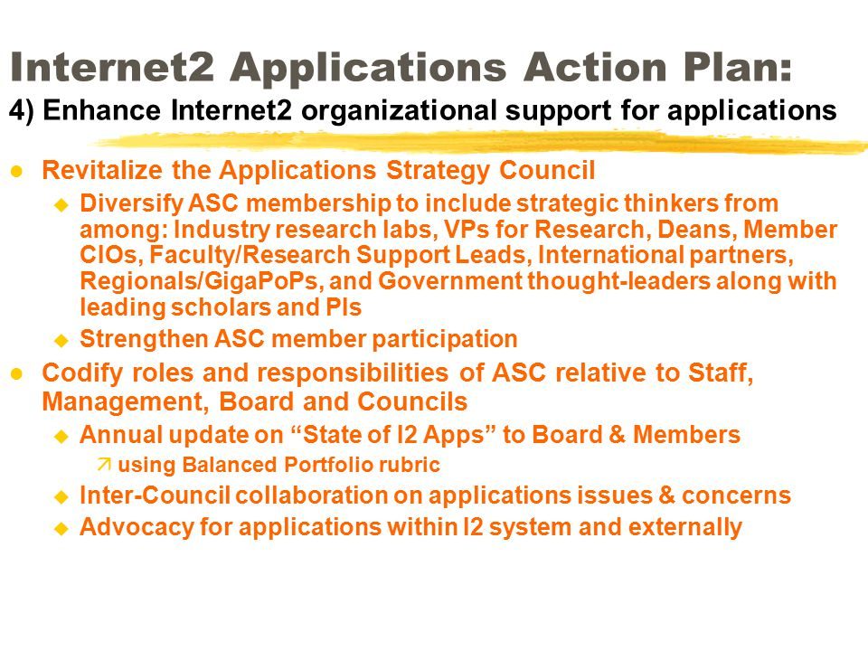 Internet2 Applications Action Plan: 4) Enhance Internet2 organizational support for applications l Revitalize the Applications Strategy Council u Diversify ASC membership to include strategic thinkers from among: Industry research labs, VPs for Research, Deans, Member CIOs, Faculty/Research Support Leads, International partners, Regionals/GigaPoPs, and Government thought-leaders along with leading scholars and PIs u Strengthen ASC member participation l Codify roles and responsibilities of ASC relative to Staff, Management, Board and Councils u Annual update on State of I2 Apps to Board & Members äusing Balanced Portfolio rubric u Inter-Council collaboration on applications issues & concerns u Advocacy for applications within I2 system and externally
