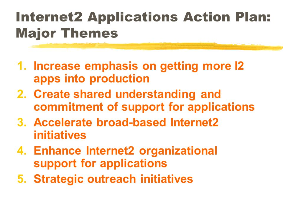 Internet2 Applications Action Plan: Major Themes 1.Increase emphasis on getting more I2 apps into production 2.Create shared understanding and commitment of support for applications 3.Accelerate broad-based Internet2 initiatives 4.Enhance Internet2 organizational support for applications 5.Strategic outreach initiatives
