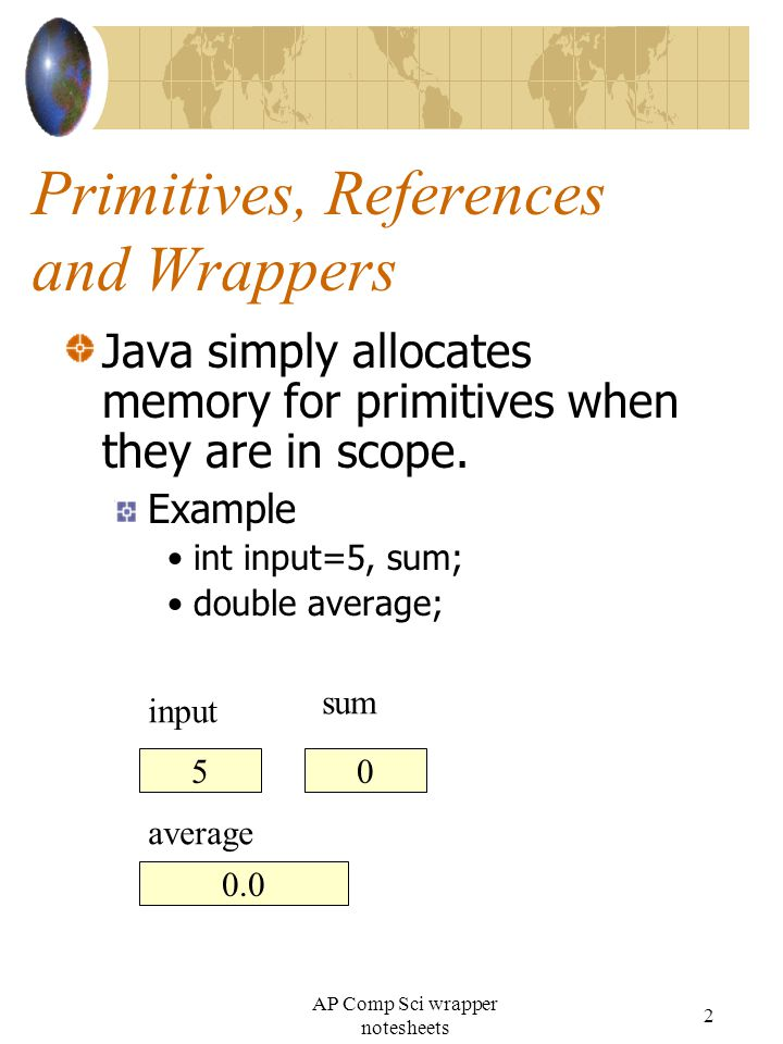 Primitives, References and Wrappers Java simply allocates memory for primitives when they are in scope.