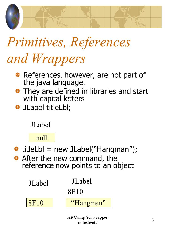The Integer and Double Wrapper Classes Java has provided wrapper classes for all of the primitive types The AP subset contains two of these java.lang.Integer java.lang.Double These bad boys are both immutable, once given a value, they cannot be changed Creating objects using the wrappers Must set the values when creating the object Double x = new Double(3.14); //you try, create two Integer objects with values Integer i1 = new Integer(1999); Integer i2; i2 = new Integer(2003); //Create your own Double with a value Double myDoub; myDoub = new Double(3.14159); NOTE: to assign a new value, myDoub = new Double(2.7); Methods to use with the wrappers int compareTo(Object other) Write an if statement to compare your two integers if(i1.compareTo(i2) < 0) { SOP( i1 less than i2 ); } 4 AP Comp Sci wrapper notesheets