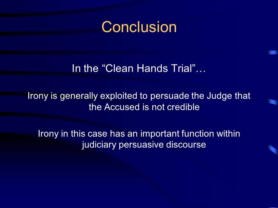 Conclusion In the Clean Hands Trial … Irony is generally exploited to persuade the Judge that the Accused is not credible Irony in this case has an important function within judiciary persuasive discourse
