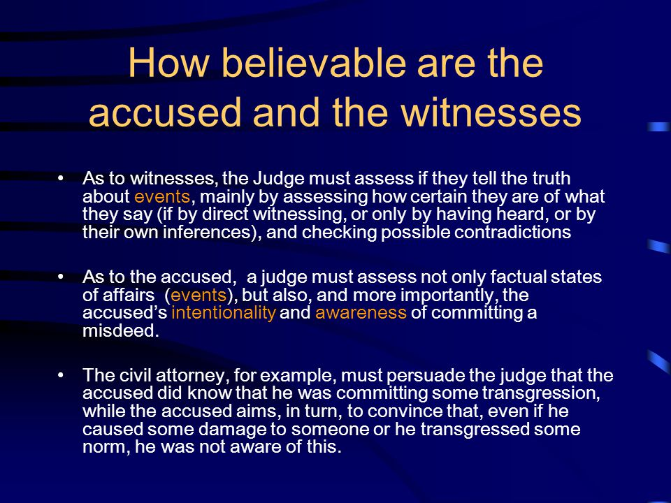 How believable are the accused and the witnesses As to witnesses, the Judge must assess if they tell the truth about events, mainly by assessing how c