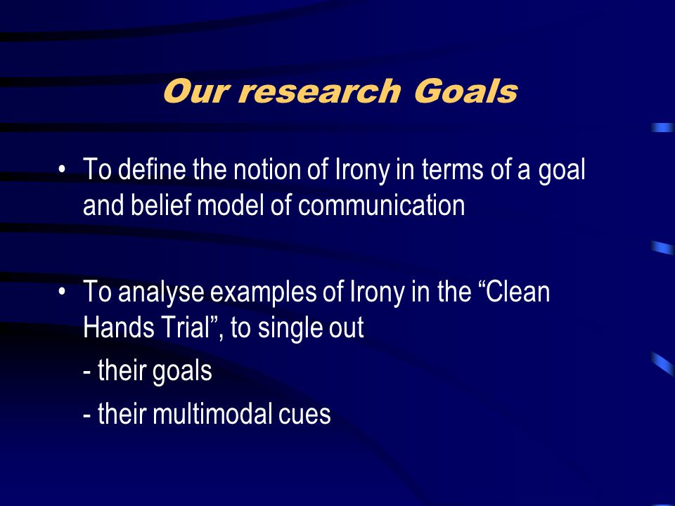 "Our research Goals To define the notion of Irony in terms of a goal and belief model of communication To analyse examples of Irony in the ""Clean Hands"