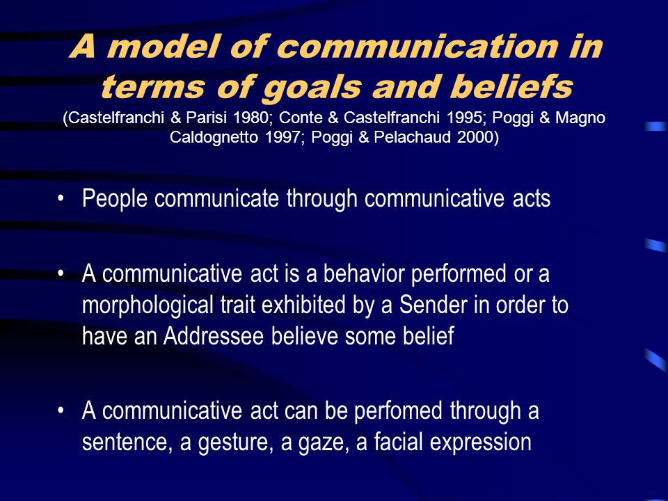 A model of communication in terms of goals and beliefs (Castelfranchi & Parisi 1980; Conte & Castelfranchi 1995; Poggi & Magno Caldognetto 1997; Poggi & Pelachaud 2000) People communicate through communicative acts A communicative act is a behavior performed or a morphological trait exhibited by a Sender in order to have an Addressee believe some belief A communicative act can be perfomed through a sentence, a gesture, a gaze, a facial expression