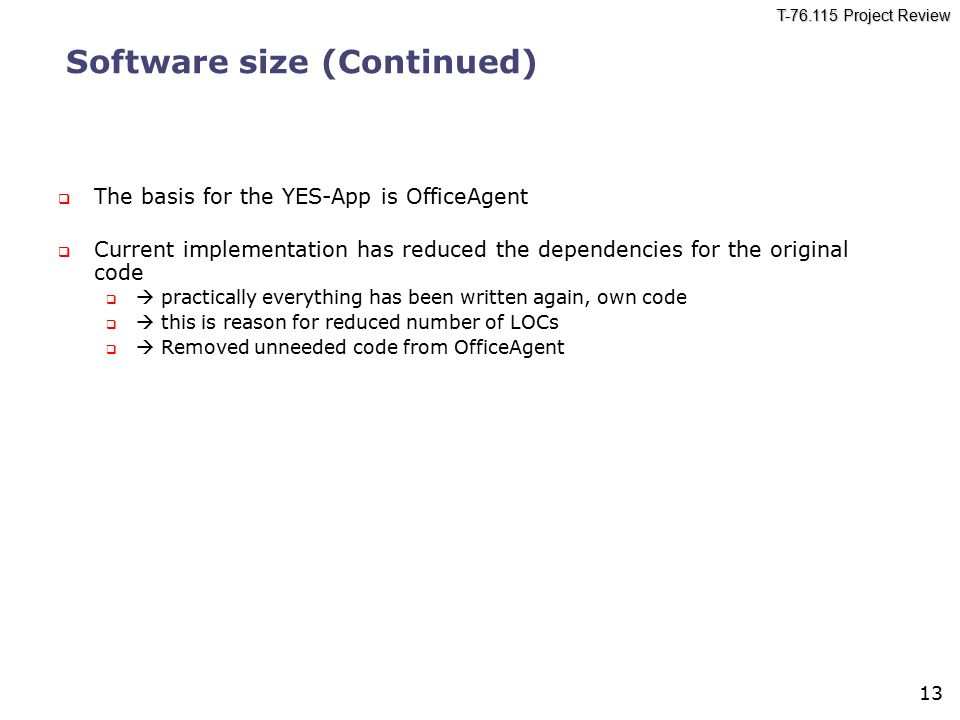 T-76.115 Project Review 13 Software size (Continued)  The basis for the YES-App is OfficeAgent  Current implementation has reduced the dependencies for the original code   practically everything has been written again, own code   this is reason for reduced number of LOCs   Removed unneeded code from OfficeAgent