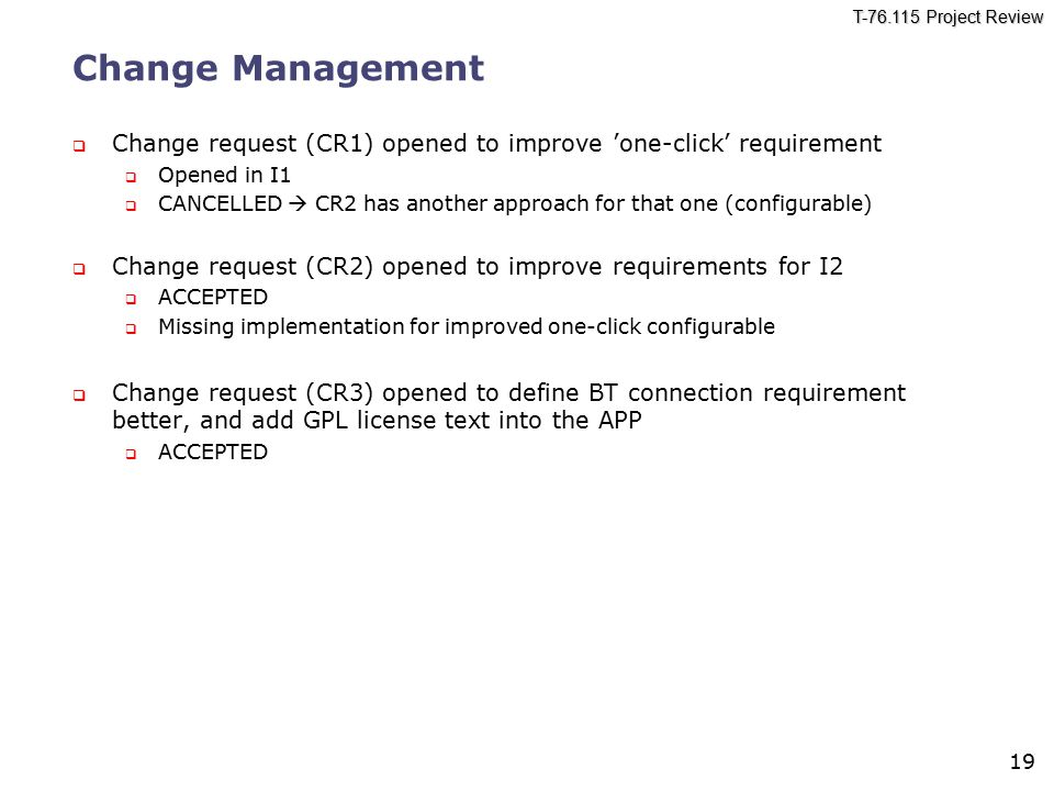 T-76.115 Project Review 19 Change Management  Change request (CR1) opened to improve 'one-click' requirement  Opened in I1  CANCELLED  CR2 has ano