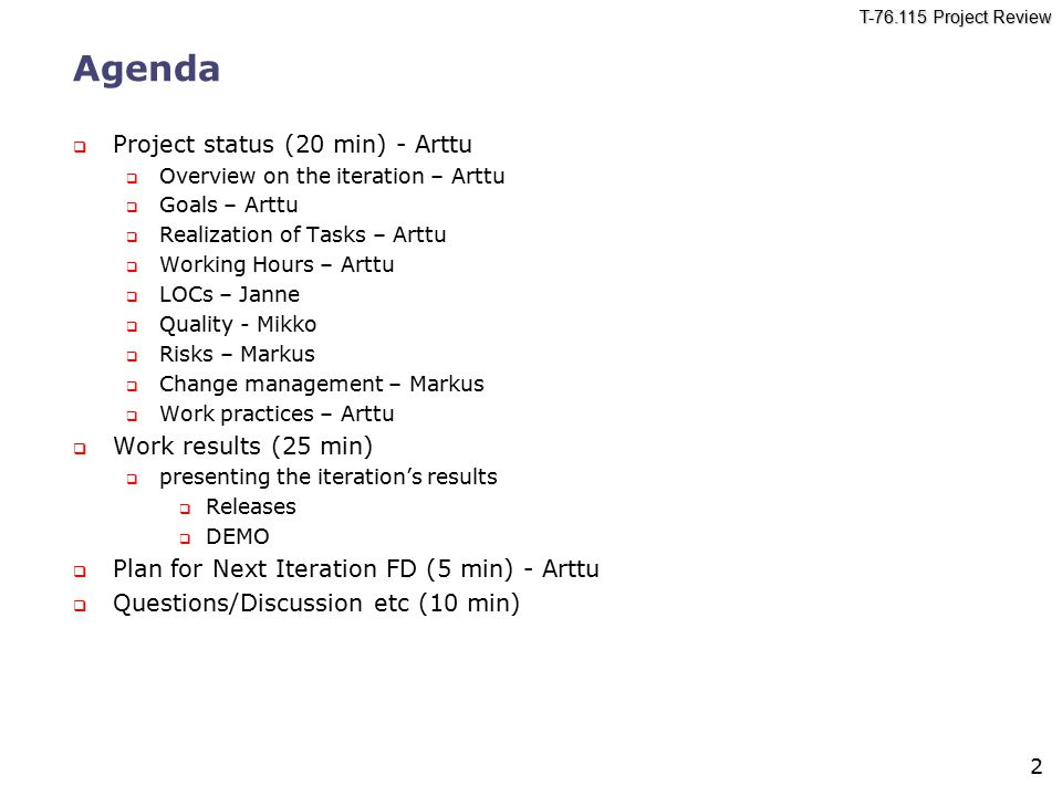 T Project Review 2 Agenda  Project status (20 min) - Arttu  Overview on the iteration – Arttu  Goals – Arttu  Realization of Tasks – Arttu  Working Hours – Arttu  LOCs – Janne  Quality - Mikko  Risks – Markus  Change management – Markus  Work practices – Arttu  Work results (25 min)  presenting the iteration's results  Releases  DEMO  Plan for Next Iteration FD (5 min) - Arttu  Questions/Discussion etc (10 min)