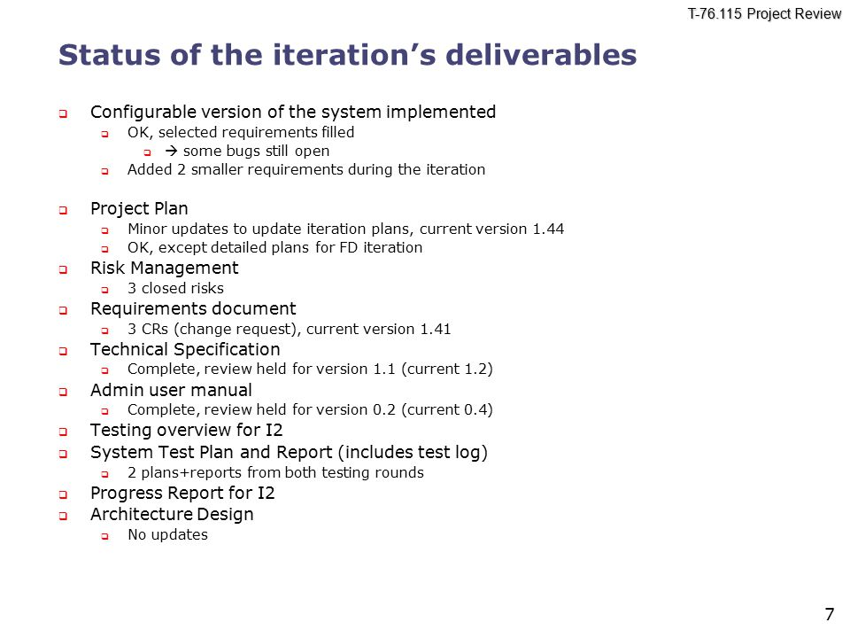 T-76.115 Project Review 7 Status of the iteration's deliverables  Configurable version of the system implemented  OK, selected requirements filled   some bugs still open  Added 2 smaller requirements during the iteration  Project Plan  Minor updates to update iteration plans, current version 1.44  OK, except detailed plans for FD iteration  Risk Management  3 closed risks  Requirements document  3 CRs (change request), current version 1.41  Technical Specification  Complete, review held for version 1.1 (current 1.2)  Admin user manual  Complete, review held for version 0.2 (current 0.4)  Testing overview for I2  System Test Plan and Report (includes test log)  2 plans+reports from both testing rounds  Progress Report for I2  Architecture Design  No updates