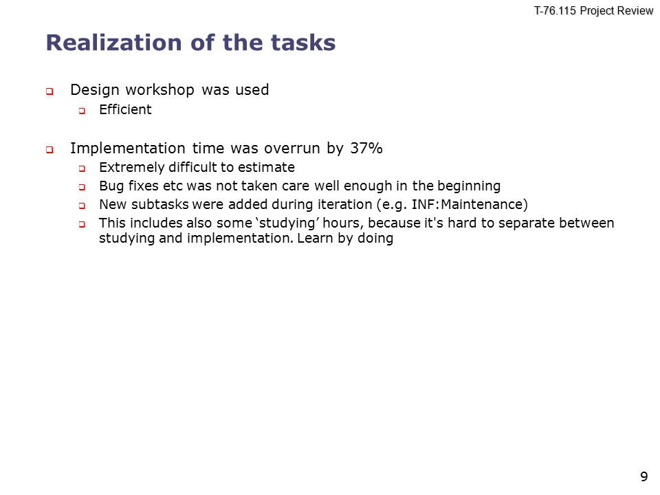 T-76.115 Project Review 9 Realization of the tasks  Design workshop was used  Efficient  Implementation time was overrun by 37%  Extremely difficult to estimate  Bug fixes etc was not taken care well enough in the beginning  New subtasks were added during iteration (e.g.