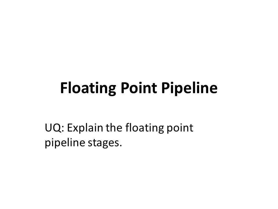 Floating Point Pipeline UQ: Explain the floating point pipeline stages.