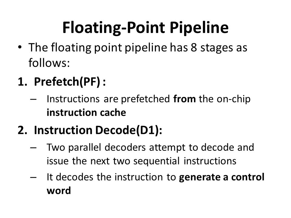 Floating-Point Pipeline The floating point pipeline has 8 stages as follows: 1.Prefetch(PF) : – Instructions are prefetched from the on-chip instructi