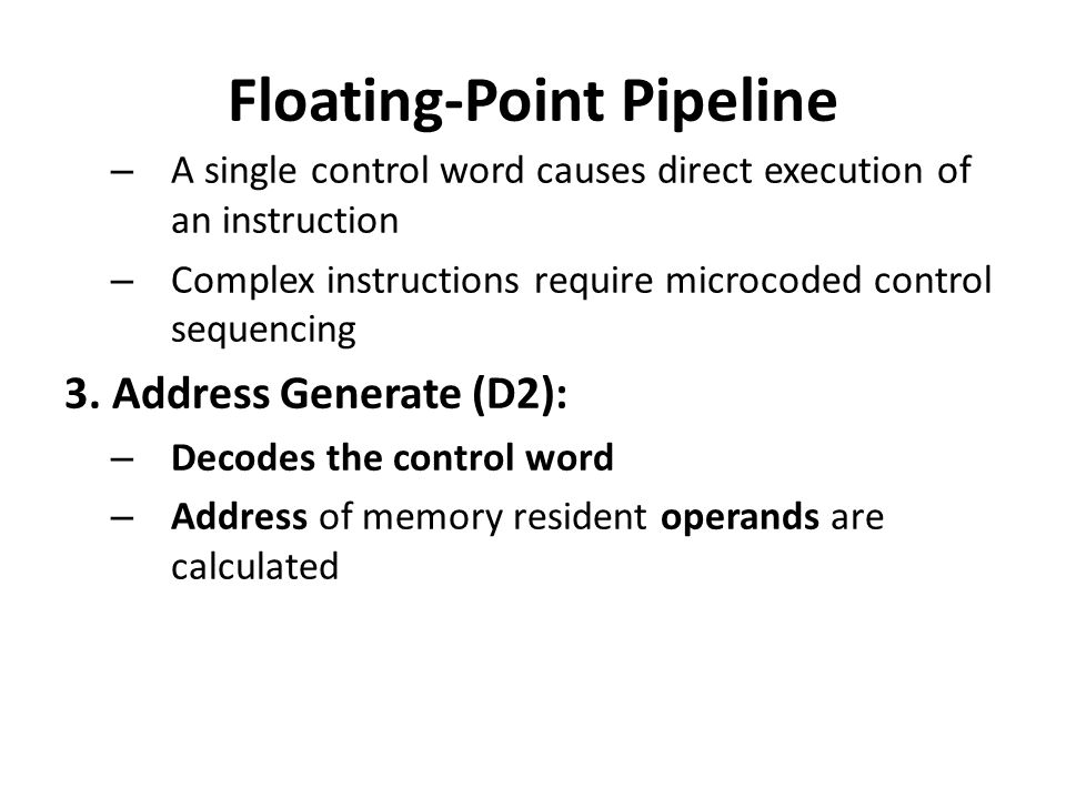 Floating-Point Pipeline – A single control word causes direct execution of an instruction – Complex instructions require microcoded control sequencing