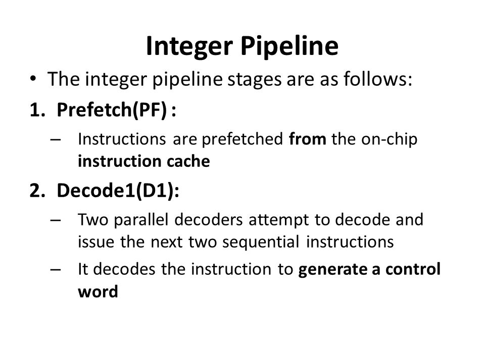 Integer Pipeline The integer pipeline stages are as follows: 1.Prefetch(PF) : – Instructions are prefetched from the on-chip instruction cache 2.Decod