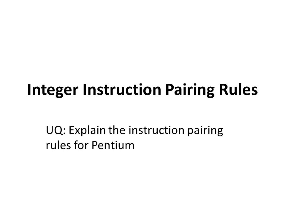 Integer Instruction Pairing Rules To issue two instructions simultaneously they must satisfy the following conditions: – Both instructions in the pair must be simple .