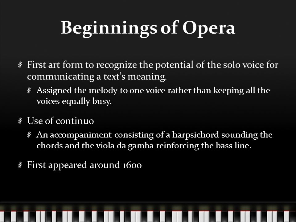 Beginnings of Opera First art form to recognize the potential of the solo voice for communicating a text's meaning. Assigned the melody to one voice r