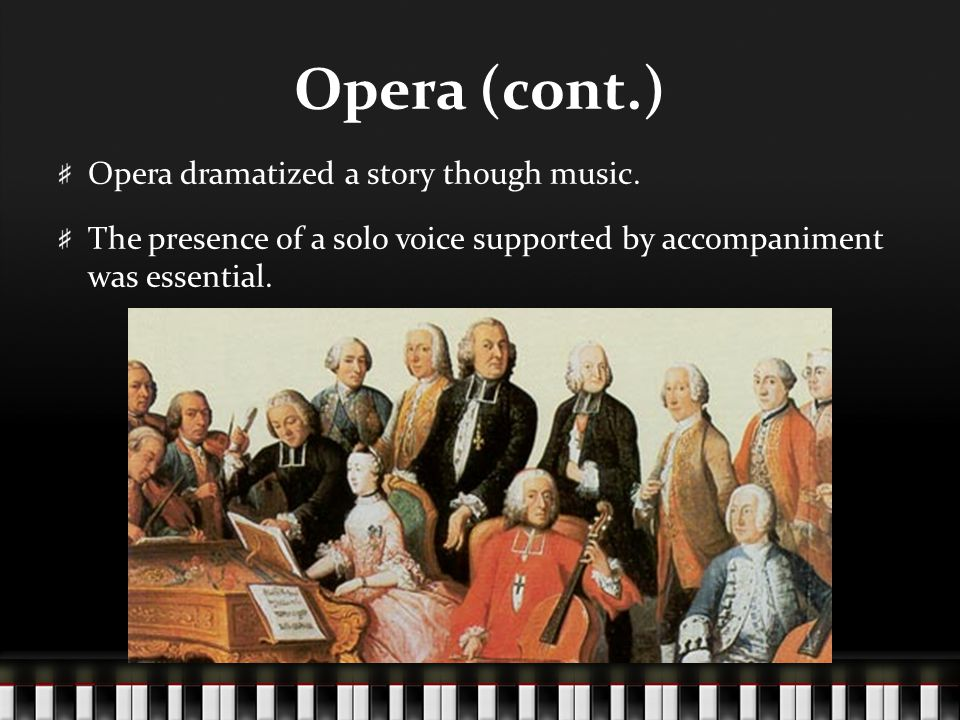 Opera (cont.) Opera dramatized a story though music. The presence of a solo voice supported by accompaniment was essential.