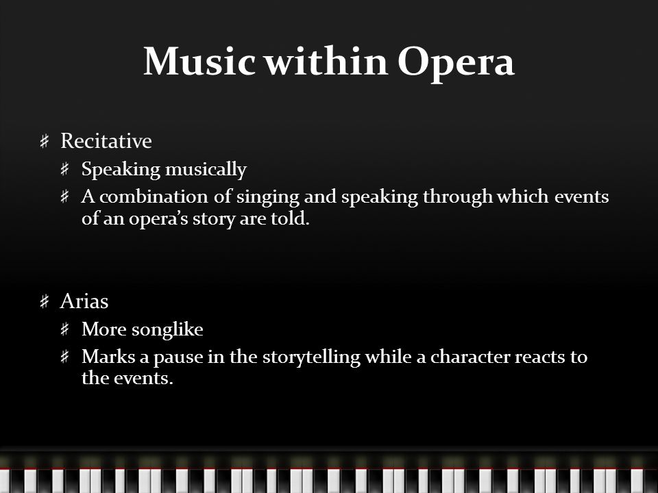 Music within Opera Recitative Speaking musically A combination of singing and speaking through which events of an opera's story are told.