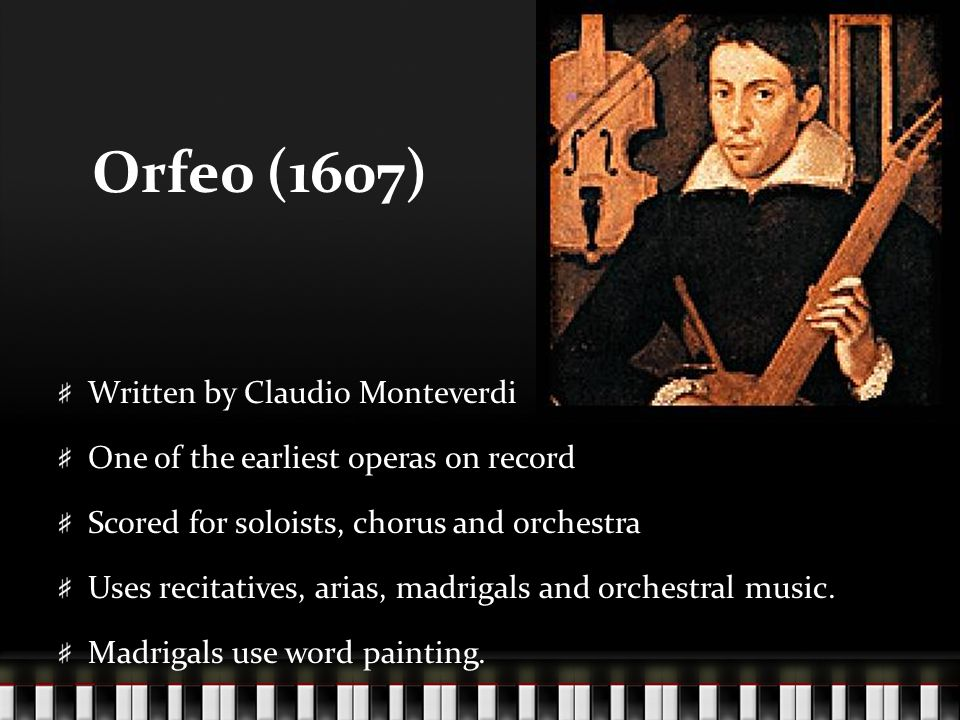 Orfeo (1607) Written by Claudio Monteverdi One of the earliest operas on record Scored for soloists, chorus and orchestra Uses recitatives, arias, madrigals and orchestral music.
