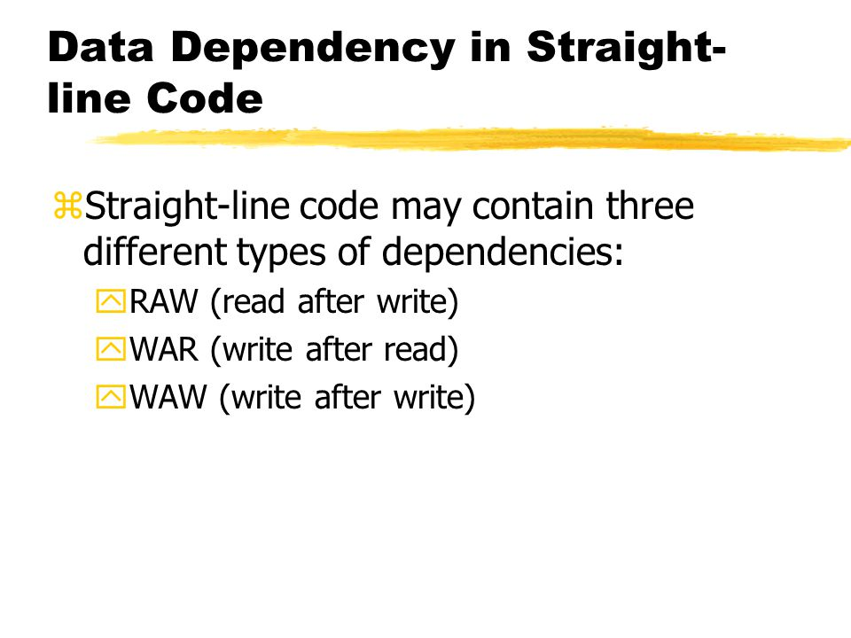 Data Dependency in Straight- line Code zStraight-line code may contain three different types of dependencies: yRAW (read after write) yWAR (write after read) yWAW (write after write)
