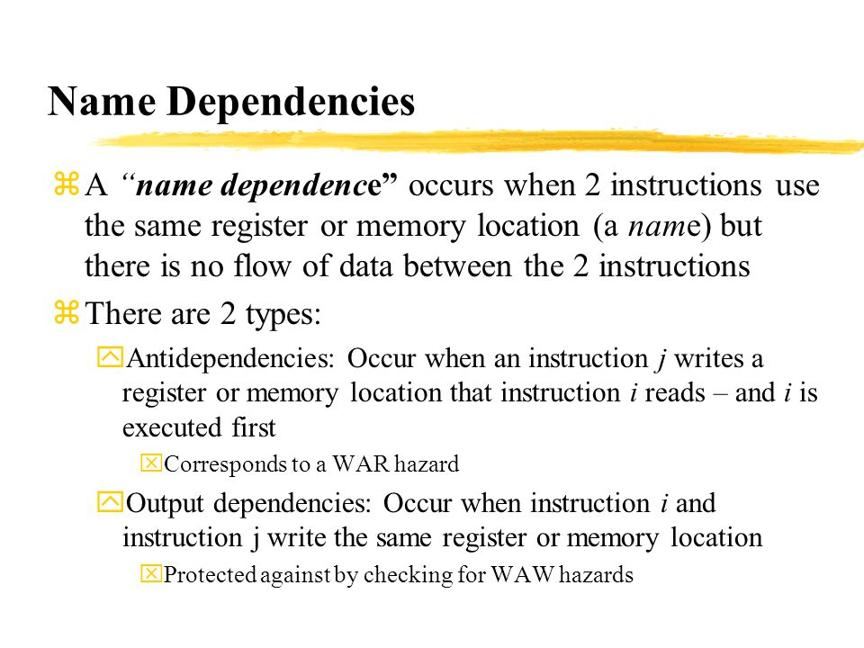Name Dependencies zA name dependence occurs when 2 instructions use the same register or memory location (a name) but there is no flow of data between the 2 instructions zThere are 2 types: yAntidependencies: Occur when an instruction j writes a register or memory location that instruction i reads – and i is executed first xCorresponds to a WAR hazard yOutput dependencies: Occur when instruction i and instruction j write the same register or memory location xProtected against by checking for WAW hazards
