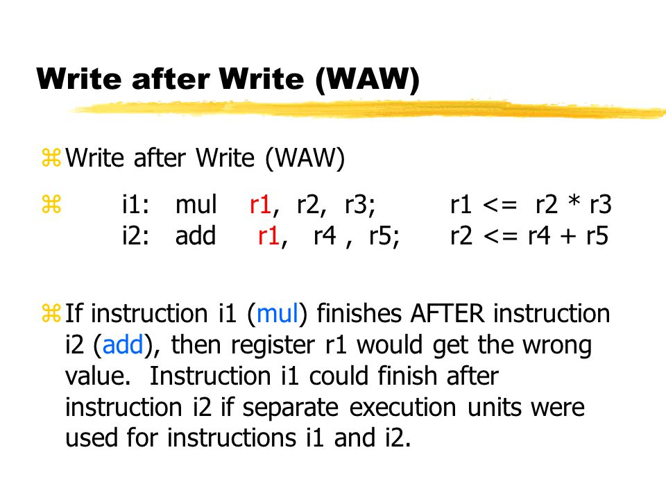 Write after Write (WAW) zWrite after Write (WAW) z i1: mul r1, r2, r3; r1 <= r2 * r3 i2: add r1, r4, r5; r2 <= r4 + r5 zIf instruction i1 (mul) finishes AFTER instruction i2 (add), then register r1 would get the wrong value.