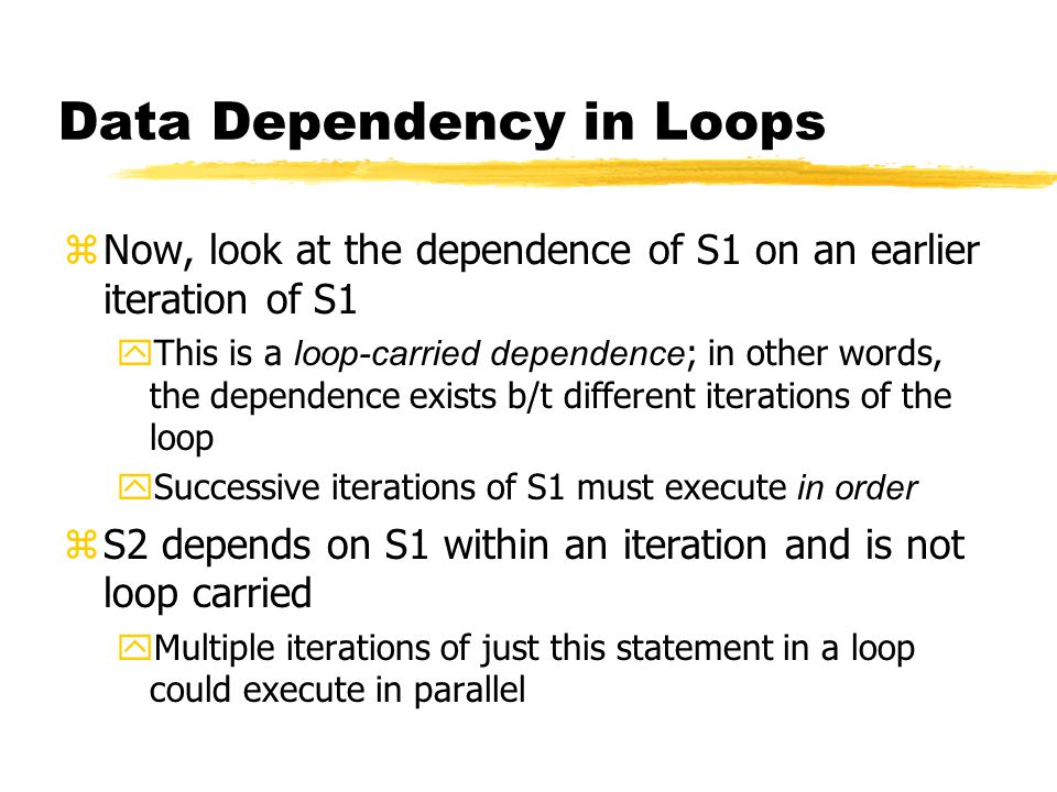 Data Dependency in Loops zNow, look at the dependence of S1 on an earlier iteration of S1  This is a loop-carried dependence ; in other words, the dependence exists b/t different iterations of the loop  Successive iterations of S1 must execute in order zS2 depends on S1 within an iteration and is not loop carried yMultiple iterations of just this statement in a loop could execute in parallel