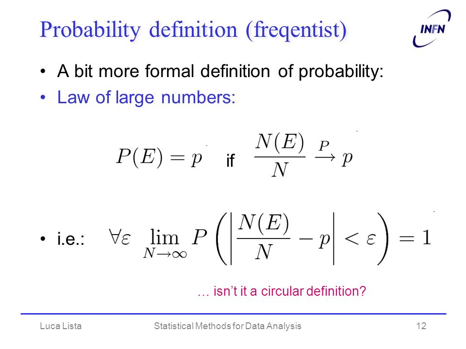 Luca ListaStatistical Methods for Data Analysis12 Probability definition (freqentist) A bit more formal definition of probability: Law of large numbers: if i.e.: … isn't it a circular definition