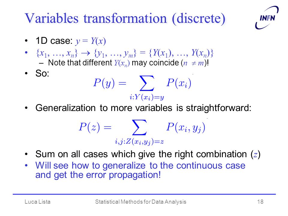 Luca ListaStatistical Methods for Data Analysis18 Variables transformation (discrete) 1D case: y = Y(x) {x 1, …, x n }  {y 1, …, y m } = {Y(x 1 ), …, Y(x n )} –Note that different Y(x n ) may coincide ( n  m ).