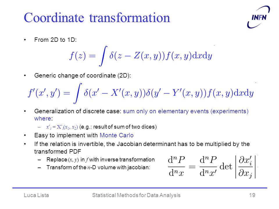 Luca ListaStatistical Methods for Data Analysis19 Coordinate transformation From 2D to 1D: Generic change of coordinate (2D): Generalization of discrete case: sum only on elementary events (experiments) where: –x i = X i (x 1, x 2 ) (e.g.: result of sum of two dices) Easy to implement with Monte Carlo If the relation is invertible, the Jacobian determinant has to be multiplied by the transformed PDF –Replace (x, y) in f with inverse transformation –Transform of the n -D volume with jacobian:
