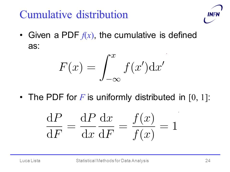 Luca ListaStatistical Methods for Data Analysis24 Cumulative distribution Given a PDF f(x), the cumulative is defined as: The PDF for F is uniformly distributed in [0, 1] :
