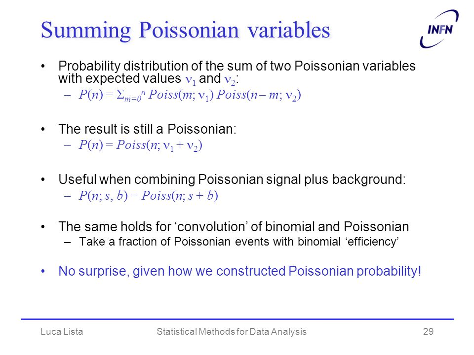 Luca ListaStatistical Methods for Data Analysis29 Summing Poissonian variables Probability distribution of the sum of two Poissonian variables with expected values  1 and 2 : –P(n) =  m=0 n Poiss(m; 1 ) Poiss(n – m; 2 ) The result is still a Poissonian: –P(n) = Poiss(n; 1 + 2 ) Useful when combining Poissonian signal plus background: –P(n; s, b) = Poiss(n; s + b) The same holds for 'convolution' of binomial and Poissonian –Take a fraction of Poissonian events with binomial 'efficiency' No surprise, given how we constructed Poissonian probability!