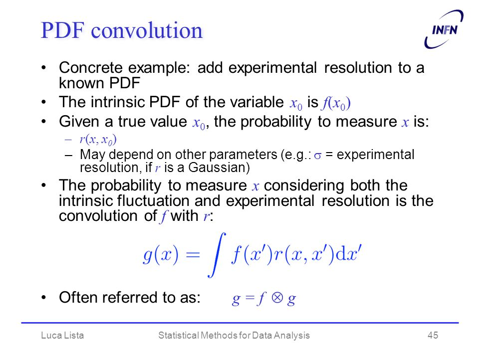 Luca ListaStatistical Methods for Data Analysis45 PDF convolution Concrete example: add experimental resolution to a known PDF The intrinsic PDF of the variable x 0 is f(x 0 ) Given a true value x 0, the probability to measure x is: –r(x, x 0 ) –May depend on other parameters (e.g.:  = experimental resolution, if r is a Gaussian) The probability to measure x considering both the intrinsic fluctuation and experimental resolution is the convolution of f with r : Often referred to as: g = f  g