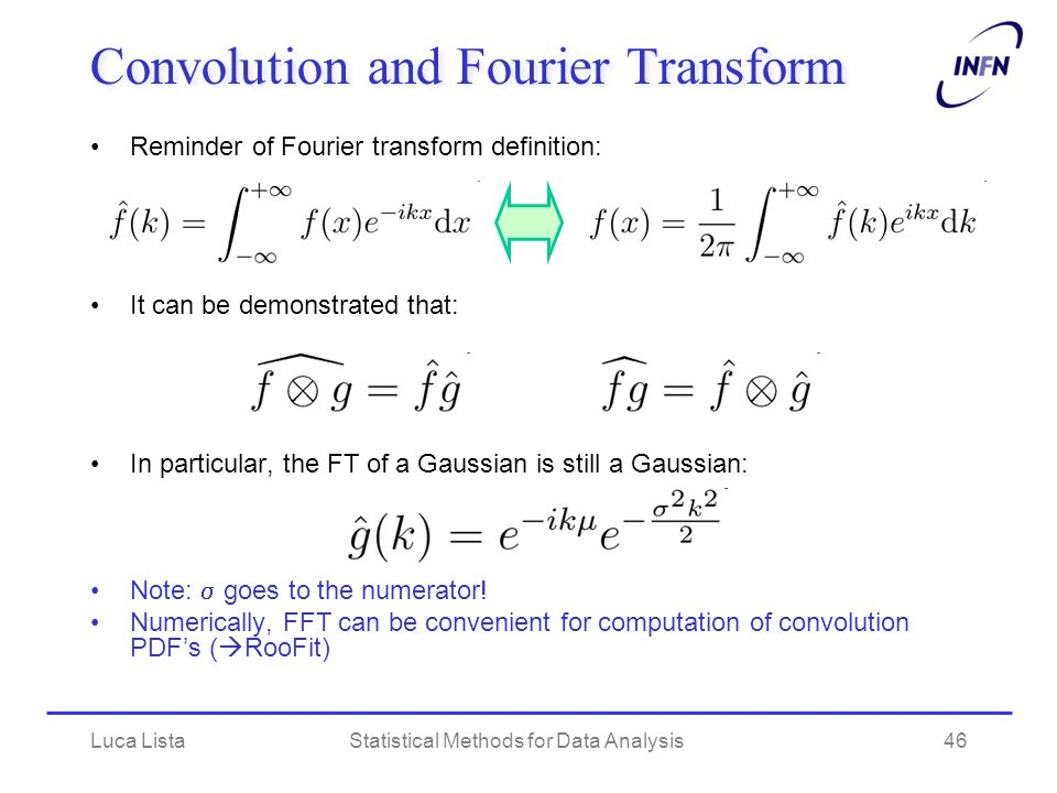 Luca ListaStatistical Methods for Data Analysis46 Convolution and Fourier Transform Reminder of Fourier transform definition: It can be demonstrated that: In particular, the FT of a Gaussian is still a Gaussian: Note:  goes to the numerator.