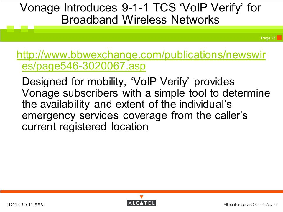 All rights reserved © 2005, Alcatel TR41.4-05-11-XXX Page 23 Vonage Introduces 9-1-1 TCS 'VoIP Verify' for Broadband Wireless Networks http://www.bbwexchange.com/publications/newswir es/page546-3020067.asp Designed for mobility, 'VoIP Verify' provides Vonage subscribers with a simple tool to determine the availability and extent of the individual's emergency services coverage from the caller's current registered location
