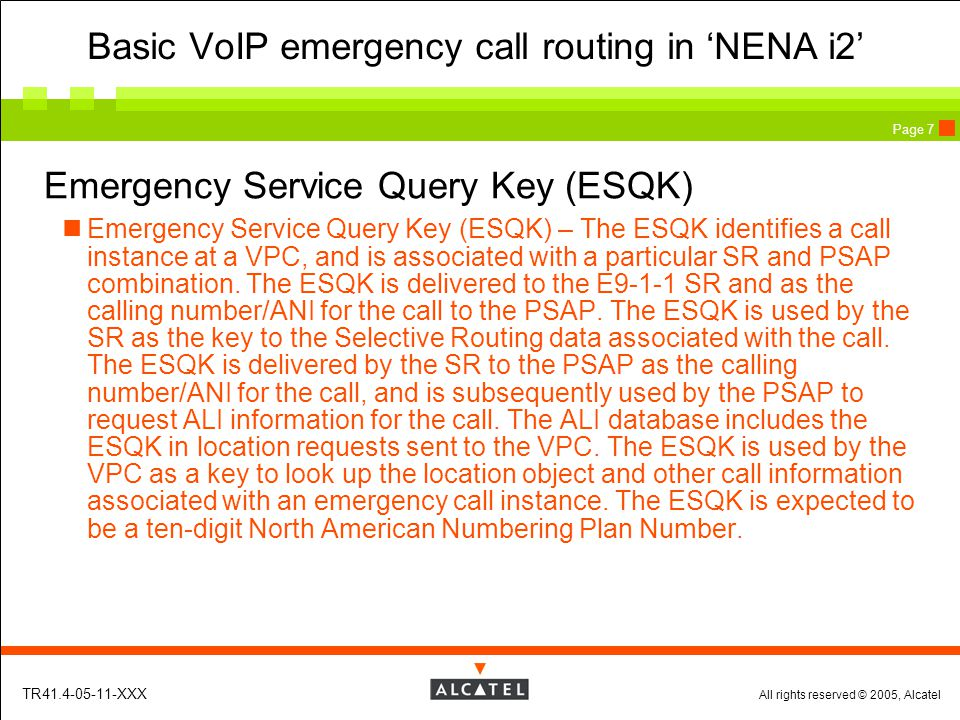 All rights reserved © 2005, Alcatel TR41.4-05-11-XXX Page 7 Emergency Service Query Key (ESQK) Emergency Service Query Key (ESQK) – The ESQK identifies a call instance at a VPC, and is associated with a particular SR and PSAP combination.