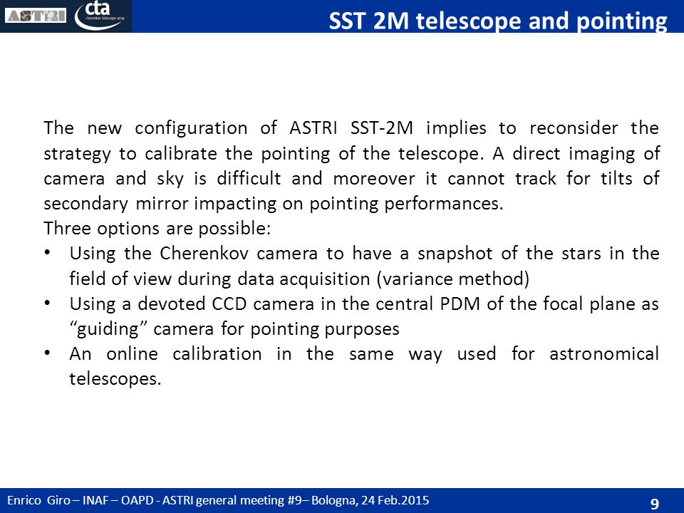 Enrico Giro – INAF – OAPD - ASTRI general meeting #9– Bologna, 24 Feb.2015 9 SST 2M telescope and pointing The new configuration of ASTRI SST-2M implies to reconsider the strategy to calibrate the pointing of the telescope.