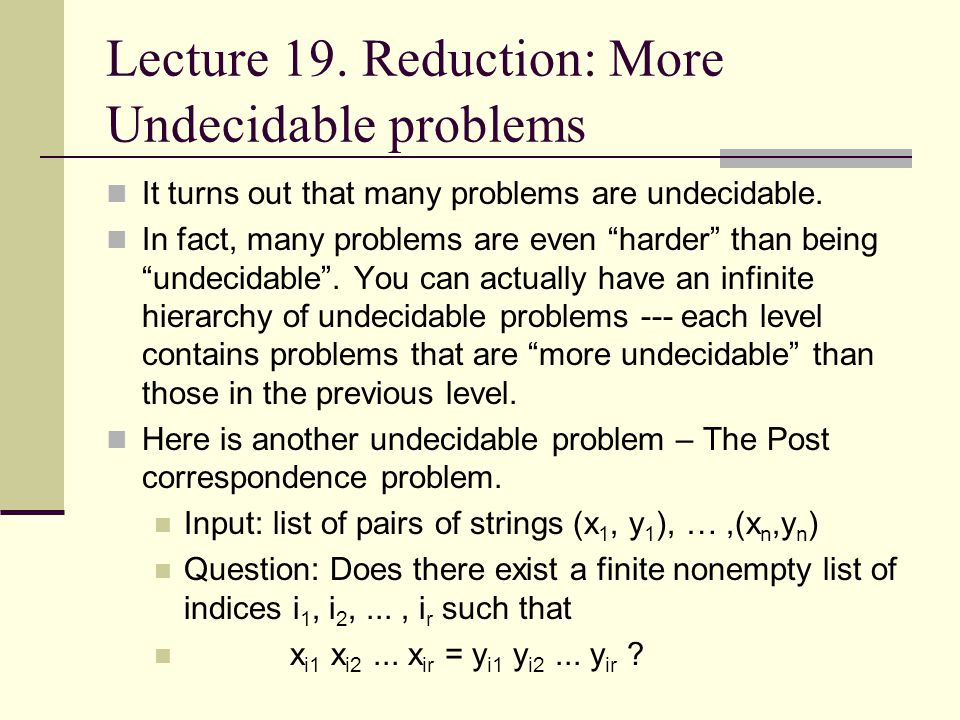 """Lecture 19. Reduction: More Undecidable problems It turns out that many problems are undecidable. In fact, many problems are even """"harder"""" than being"""