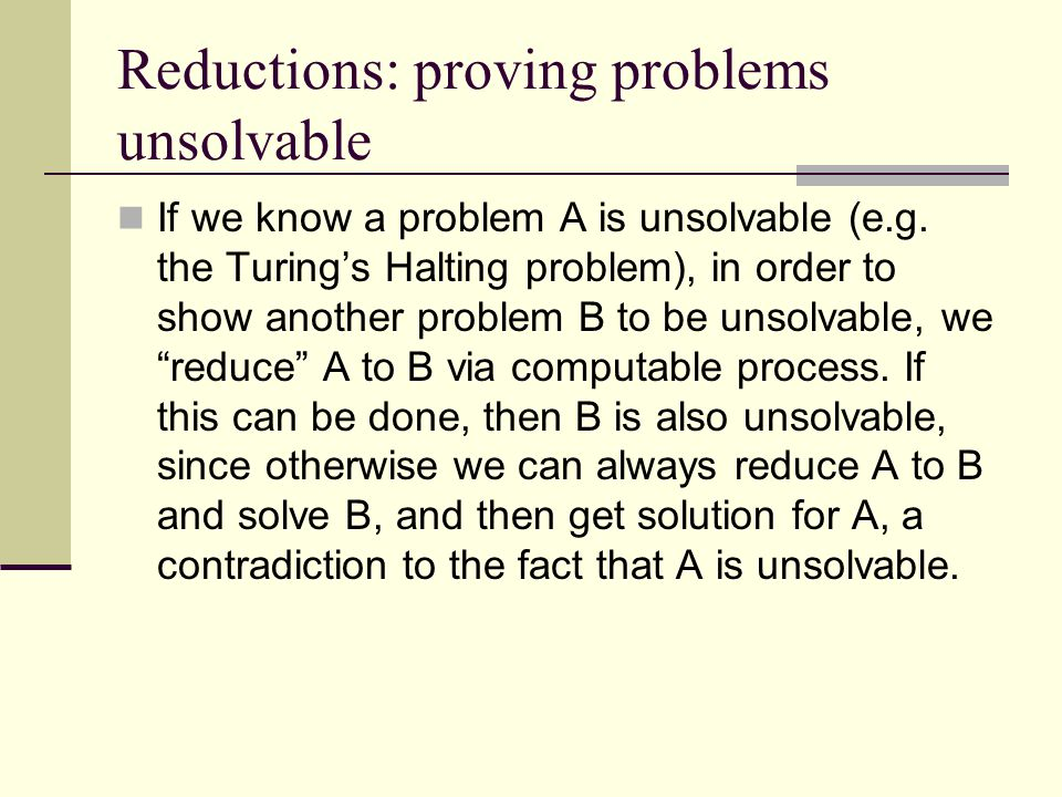 Reductions: proving problems unsolvable If we know a problem A is unsolvable (e.g. the Turing's Halting problem), in order to show another problem B t
